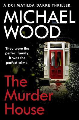 The Murder House (DCI Matilda Darke Thriller, Book 5) by Michael Wood