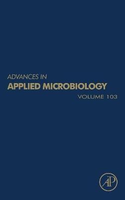 Advances in Applied Microbiology  Volume 103 by Geoffrey M. Gadd