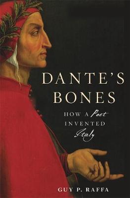 Dante's Bones: How a Poet Invented Italy by Guy P. Raffa