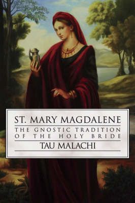 St. Mary Magdalene: The Gnostic Tradition of the Holy Bible by Tau Malachi
