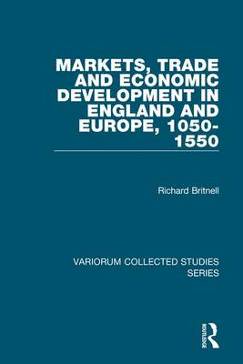 Markets, Trade and Economic Development in England and Europe, 1050-1550 by Richard Britnell