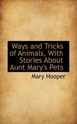 Ways and Tricks of Animals, with Stories about Aunt Mary's Pets by Mary Hooper
