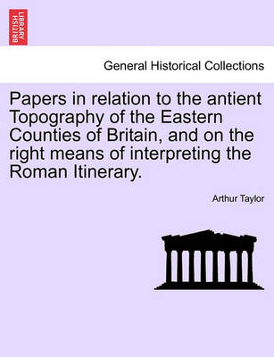 Papers in Relation to the Antient Topography of the Eastern Counties of Britain, and on the Right Means of Interpreting the Roman Itinerary. by Arthur Taylor