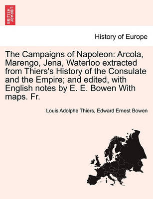 The Campaigns of Napoleon: Arcola, Marengo, Jena, Waterloo Extracted from Thiers's History of the Consulate and the Empire; And Edited, with English Notes by E. E. Bowen with Maps. Fr. by Louis Adolphe Thiers