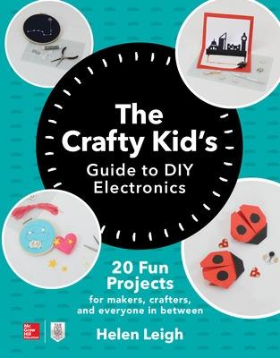 The Crafty Kids Guide to DIY Electronics: 20 Fun Projects for Makers, Crafters, and Everyone in Between by Helen Leigh