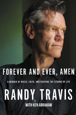 Forever and Ever, Amen: A Memoir of Music, Faith, and Braving the Storms of Life by Randy Travis