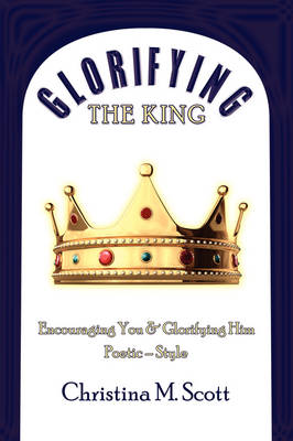 Glorifying The King: Encouraging You & Glorifying Him by Christina M. Scott