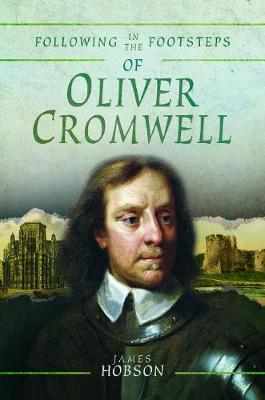 Following in the Footsteps of Oliver Cromwell: A Historical Guide to the Civil War by James Hobson