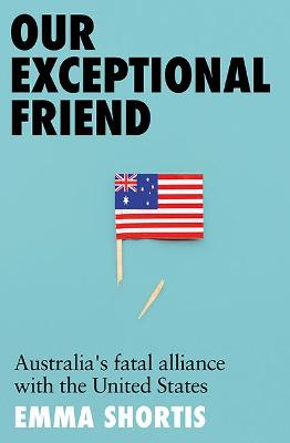 Our Exceptional Friend: Australia's Fatal Alliance with the United States book