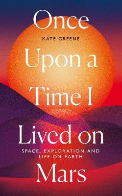 Once Upon a Time I Lived on Mars: Space, Exploration and Life on Earth book