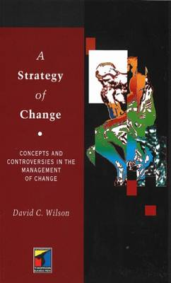 A Strategy of Change: Concepts and Controversies in the Management of Change by David C. Wilson