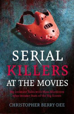 Serial Killers at the Movies: My Intimate Talks with Mass Murderers Who Became Stars of the Big Screen by Christopher Berry-Dee