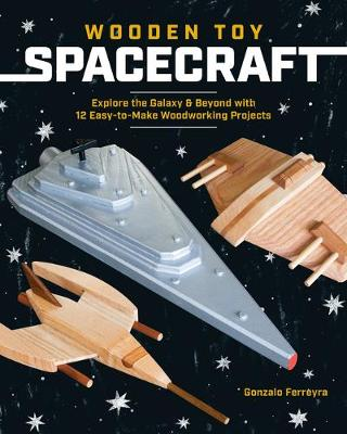 Wooden Toy Spacecraft: Explore the Galaxy & Beyond with 13 Easy-to-Make Woodworking Projects by Gonzalo Ferreyra