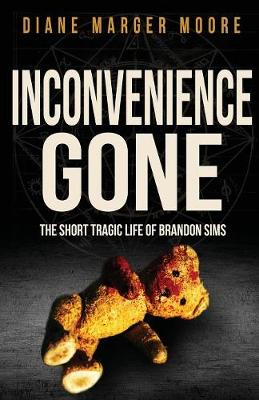 Inconvenience Gone: The Short Tragic Life Of Brandon Sims by Diane Marger Moore