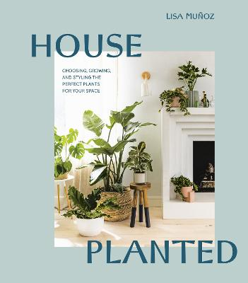 House Planted: Choosing, Growing, and Styling the Perfect Plants for Your Space by Lisa Munoz