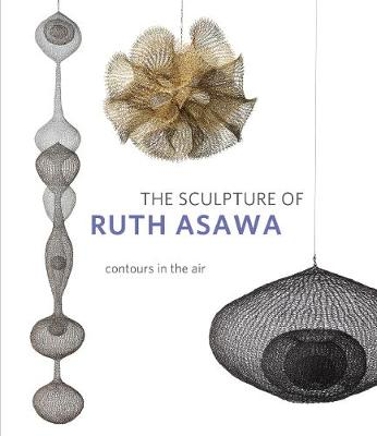 The Sculpture of Ruth Asawa, Second Edition: Contours in the Air by Timothy Anglin Burgard