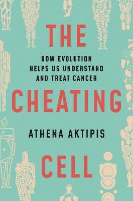 The Cheating Cell: How Evolution Helps Us Understand and Treat Cancer by Athena Aktipis