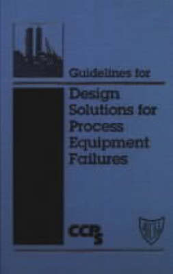Guidelines for Design Solutions to Process Equipment Failures by Center for Chemical Process Safety (CCPS)