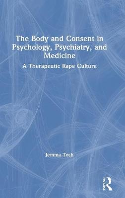 The Body and Consent in Psychology, Psychiatry, and Medicine: A Therapeutic Rape Culture book