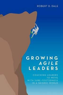 Growing Agile Leaders by Robert D. Dale