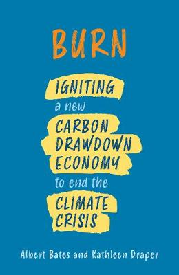 Burn: Igniting a New Carbon Drawdown Economy to End the Climate Crisis by Albert Bates