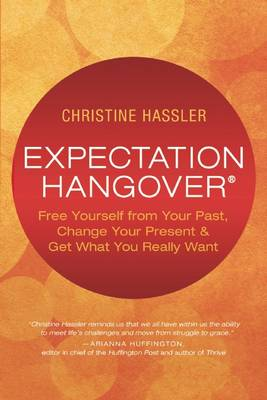 Expectation Hangover: Free Yourself from Your Past, Change Your Present and Get What You Really Want by Christine Hassler