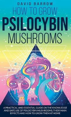 How to Grow Psilocybin Mushrooms: A Practical and Essential Guide on the Knowledge and Safe Use of Psilocybin Mushrooms, their Main Effects and How to Grow them at Home by David Barrow