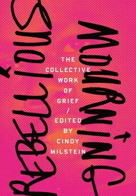 Rebellious Mourning: The Collected Works Of Grief by Cindy Milstein