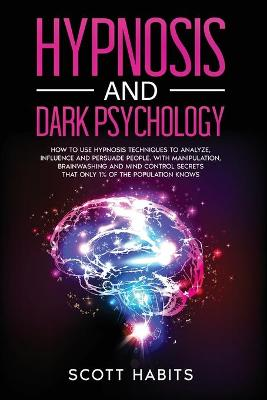 Hypnosis and Dark Psychology: How to Use Hypnosis Techniques to Analyze, Influence and Persuade People. With Manipulation, Brainwashing and Mind Control Secrets That Only 1% of the Population Knows by Scott Habits