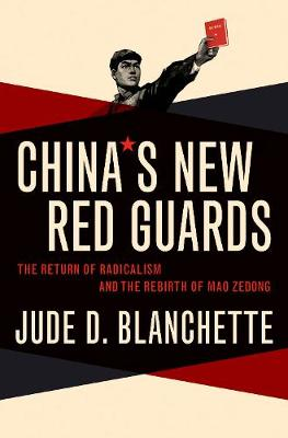China's New Red Guards: The Return of Radicalism and the Rebirth of Mao Zedong by Jude Blanchette