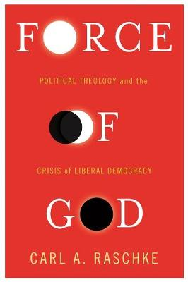 Force of God: Political Theology and the Crisis of Liberal Democracy book