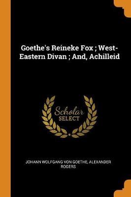 Goethe's Reineke Fox; West-Eastern Divan; And, Achilleid by Johann Wolfgang Von Goethe
