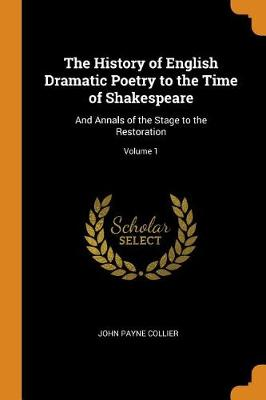 The History of English Dramatic Poetry to the Time of Shakespeare: And Annals of the Stage to the Restoration; Volume 1 by John Payne Collier
