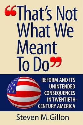 'That's Not What We Meant to Do': Reform and Its Unintended Consequences in Twentieth-Century America by Steven M. Gillon