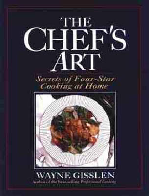 The Chef's Art: Secrets of Four-star Cooking at Home by Wayne Gisslen