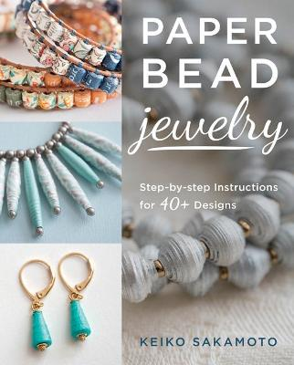 Paper Bead Jewelry: Step-by-step instructions for 40+ designs by Keiko Sakamoto