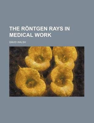 The Rontgen Rays in Medical Work by David Walsh