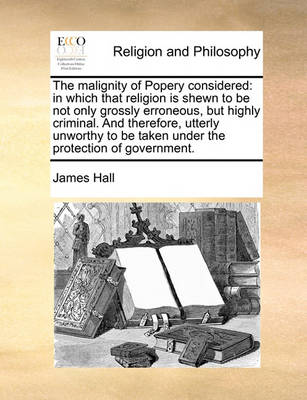 The Malignity of Popery Considered: In Which That Religion Is Shewn to Be Not Only Grossly Erroneous, But Highly Criminal. and Therefore, Utterly Unworthy to Be Taken Under the Protection of Government. book