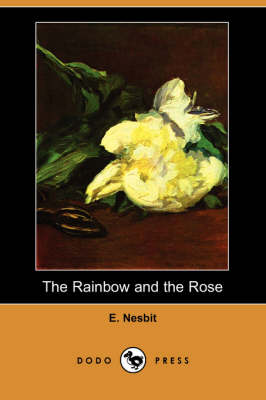 The Rainbow and the Rose (Dodo Press) by Edith Nesbit