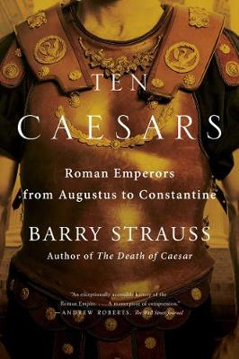 Ten Caesars: Roman Emperors from Augustus to Constantine by Barry Strauss