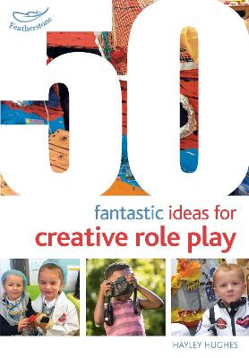 50 Fantastic Ideas for Creative Role Play by Hayley Hughes
