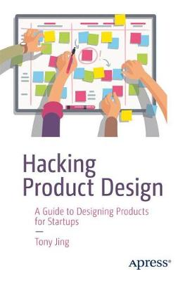 Hacking Product Design: A Guide to Designing Products for Startups by Tony Jing