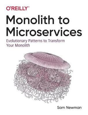 Monolith to Microservices: Evolutionary Patterns to Transform Your Monolith by Sam Newman