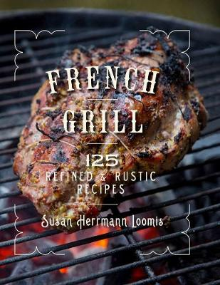 French Grill - 125 Refined & Rustic Recipes by Susan Herrmann Loomis