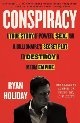 Conspiracy: A True Story of Power, Sex, and a Billionaire's Secret Plot to Destroy a Media Empire by Ryan Holiday