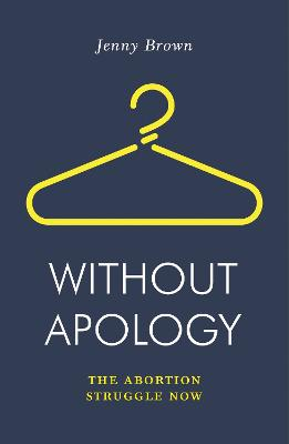 Without Apology: The Abortion Struggle Now by Jenny Brown