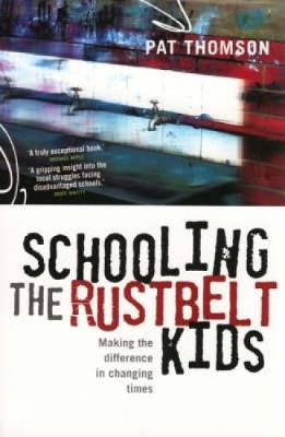 Schooling the Rustbelt Kids: Making the Difference in Changing Times by Pat Thomson