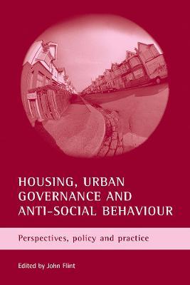 Housing, urban governance and anti-social behaviour by John Flint