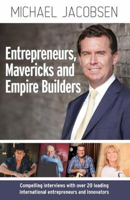 Entreprenuers, Mavericks and Empire Builders: Compelling Interviews with 25 Leading International Entrepreneurs and in by Michael Jacobsen