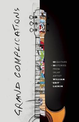 Grand Complications: 50 Guitars & 50 Stories by Grit Laskin